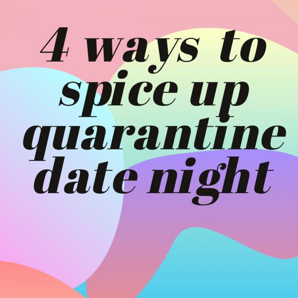 4 Ways to Spice Up Quarantine Date Night!